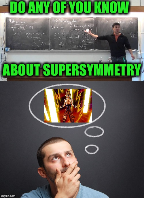 DO ANY OF YOU KNOW ABOUT SUPERSYMMETRY | image tagged in memes,science,dragon ball z,funny,physics,quantum physics | made w/ Imgflip meme maker
