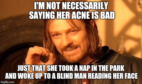 Freaking Ouch | I'M NOT NECESSARILY SAYING HER ACNE IS BAD JUST THAT SHE TOOK A NAP IN THE PARK AND WOKE UP TO A BLIND MAN READING HER FACE | image tagged in memes,one does not simply | made w/ Imgflip meme maker