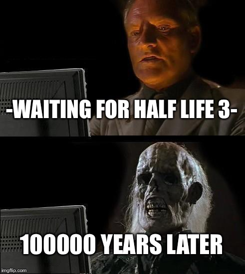 Ill Just Wait Here Meme | -WAITING FOR HALF LIFE 3- 100000 YEARS LATER | image tagged in memes,ill just wait here | made w/ Imgflip meme maker