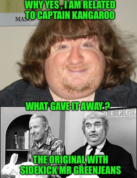How many remember this kids show? | WHY YES , I AM RELATED TO CAPTAIN KANGAROO THE ORIGINAL WITH SIDEKICK MR GREENJEANS WHAT GAVE IT AWAY ? | image tagged in television | made w/ Imgflip meme maker