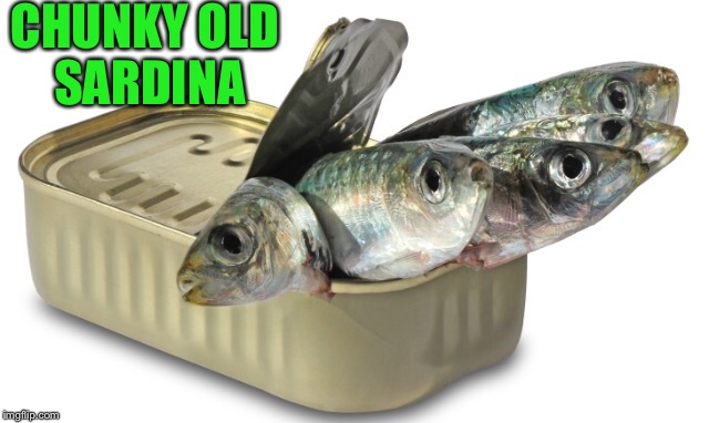 CHUNKY OLD SARDINA | made w/ Imgflip meme maker
