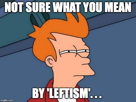 Futurama Fry Meme | NOT SURE WHAT YOU MEAN BY 'LEFTISM'. . . | image tagged in memes,futurama fry | made w/ Imgflip meme maker