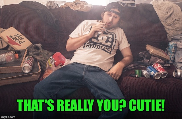 Stoner on couch | THAT'S REALLY YOU? CUTIE! | image tagged in stoner on couch | made w/ Imgflip meme maker