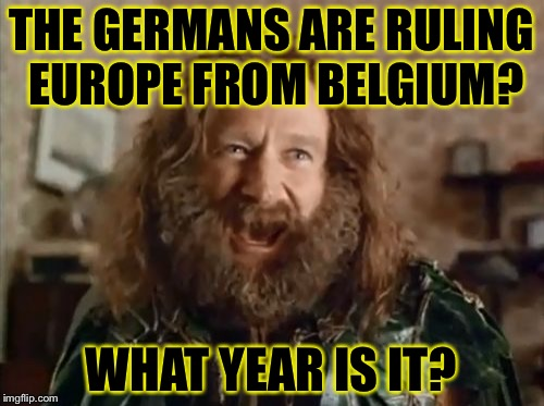 What Year Is It Meme | THE GERMANS ARE RULING EUROPE FROM BELGIUM? WHAT YEAR IS IT? | image tagged in memes,what year is it | made w/ Imgflip meme maker