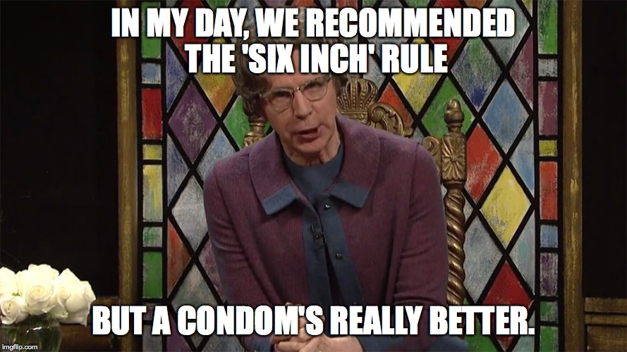 IN MY DAY, WE RECOMMENDED THE 'SIX INCH' RULE BUT A CONDOM'S REALLY BETTER. | made w/ Imgflip meme maker