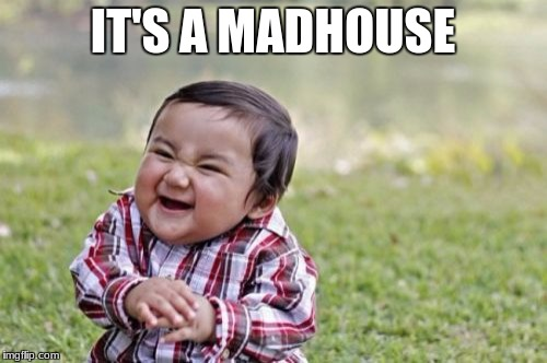 Evil Toddler Meme | IT'S A MADHOUSE | image tagged in memes,evil toddler | made w/ Imgflip meme maker