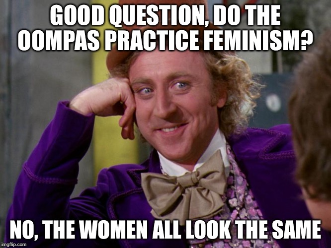 charlie-chocolate-factory | GOOD QUESTION, DO THE OOMPAS PRACTICE FEMINISM? NO, THE WOMEN ALL LOOK THE SAME | image tagged in charlie-chocolate-factory,feminism,feminist,cuck,fat,double standards | made w/ Imgflip meme maker