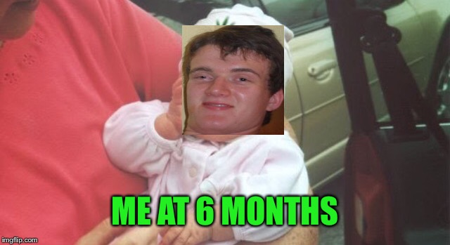 Stoner baby | ME AT 6 MONTHS | image tagged in stoner baby | made w/ Imgflip meme maker