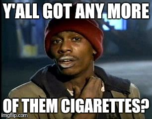 Y'ALL GOT ANY MORE OF THEM CIGARETTES? | image tagged in y'all got any more of them | made w/ Imgflip meme maker