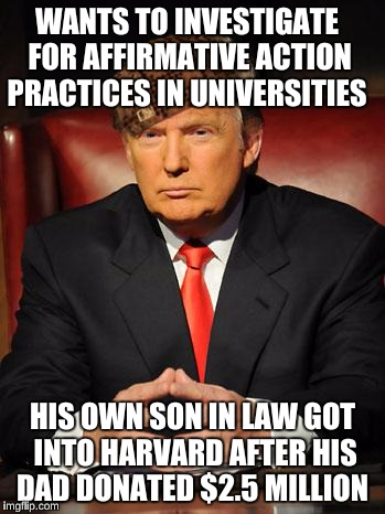 Serious Trump | WANTS TO INVESTIGATE FOR AFFIRMATIVE ACTION PRACTICES IN UNIVERSITIES HIS OWN SON IN LAW GOT INTO HARVARD AFTER HIS DAD DONATED $2.5 MILLION | image tagged in serious trump,scumbag | made w/ Imgflip meme maker