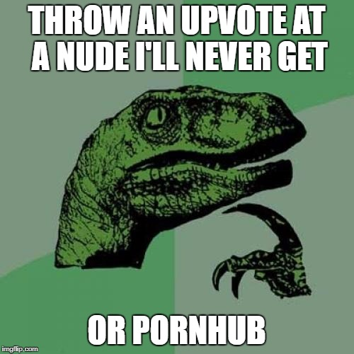 Philosoraptor Meme | THROW AN UPVOTE AT A NUDE I'LL NEVER GET OR PORNHUB | image tagged in memes,philosoraptor | made w/ Imgflip meme maker
