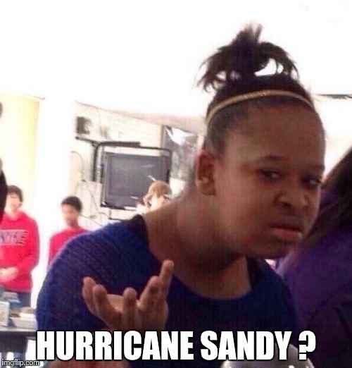 Black Girl Wat Meme | HURRICANE SANDY ? | image tagged in memes,black girl wat | made w/ Imgflip meme maker