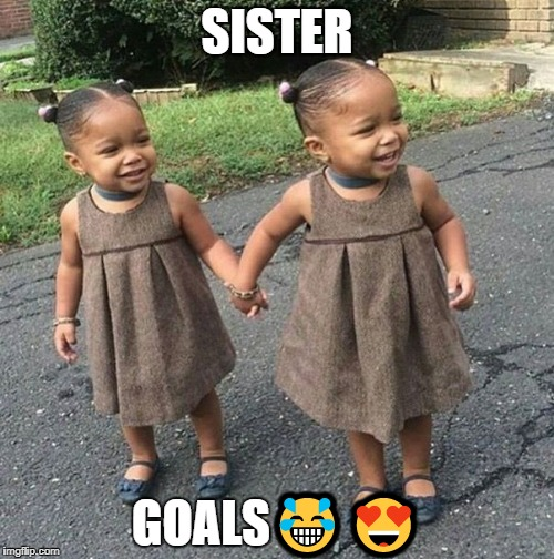 goals | SISTER GOALS | image tagged in sisters | made w/ Imgflip meme maker