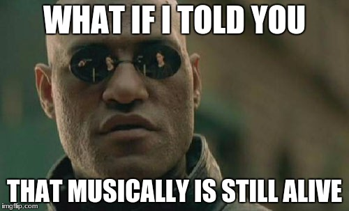 Matrix Morpheus Meme | WHAT IF I TOLD YOU THAT MUSICALLY IS STILL ALIVE | image tagged in memes,matrix morpheus | made w/ Imgflip meme maker