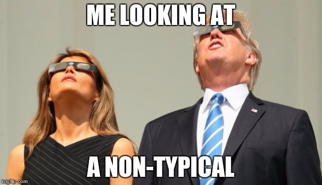 ME LOOKING AT A NON-TYPICAL | image tagged in trump eclipsed | made w/ Imgflip meme maker