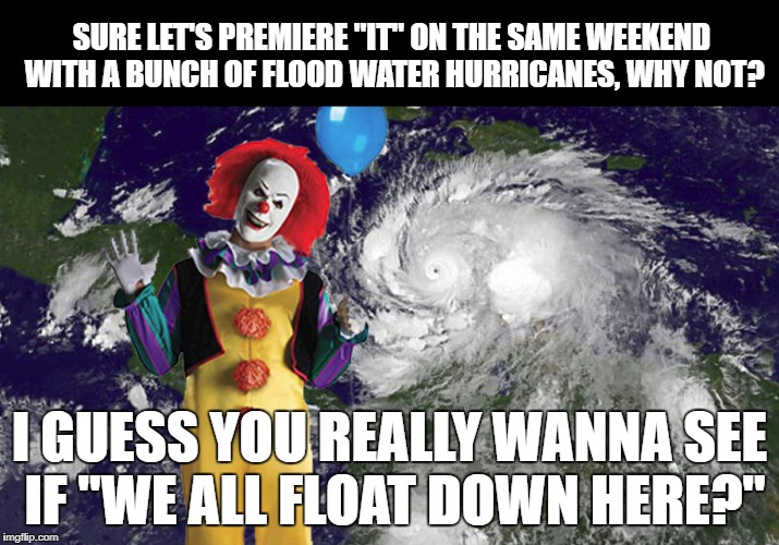 "It's floating in a hurricane | SURE LET'S PREMIERE ""IT"" ON THE SAME WEEKEND WITH A BUNCH OF FLOOD WATER HURRICANES, WHY NOT? I GUESS YOU REALLY WANNA SEE IF ""WE ALL FLOAT  
