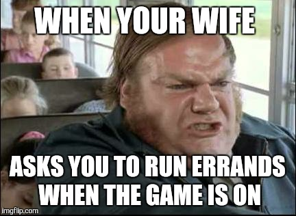 WHEN YOUR WIFE ASKS YOU TO RUN ERRANDS WHEN THE GAME IS ON | image tagged in chris farley bus driver | made w/ Imgflip meme maker