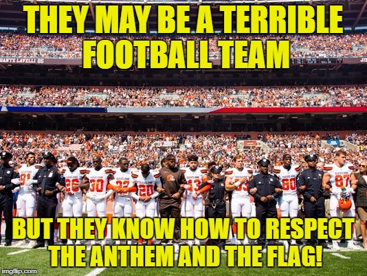 That's my Browns! | THEY MAY BE A TERRIBLE FOOTBALL TEAM BUT THEY KNOW HOW TO RESPECT THE ANTHEM AND THE FLAG! | image tagged in browns anthem,nfl,anthem,flag | made w/ Imgflip meme maker