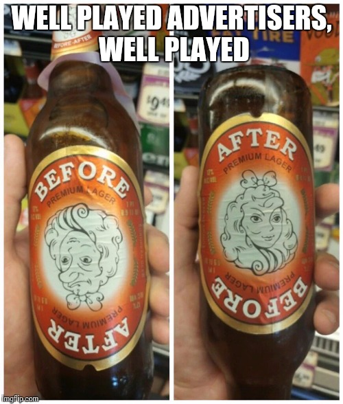 WELL PLAYED ADVERTISERS, WELL PLAYED | image tagged in beer goggles | made w/ Imgflip meme maker