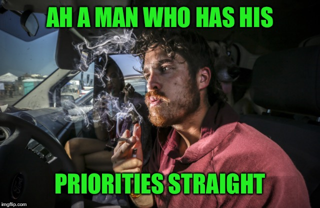 Stoner driving | AH A MAN WHO HAS HIS PRIORITIES STRAIGHT | image tagged in stoner driving | made w/ Imgflip meme maker