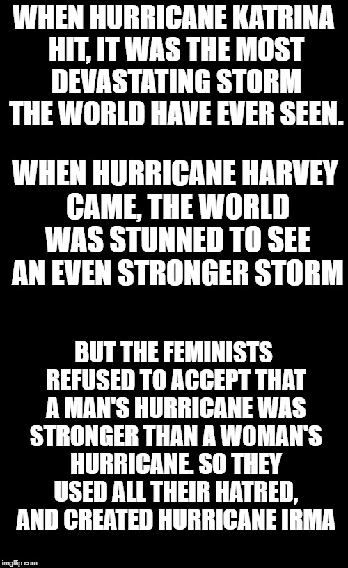 I shouldn't be laughing at this because I have family in Florida and I have no idea if they're ok right now, but it is funny... | WHEN HURRICANE KATRINA HIT, IT WAS THE MOST DEVASTATING STORM THE WORLD HAVE EVER SEEN. WHEN HURRICANE HARVEY CAME, THE WORLD WAS STUNNED TO | image tagged in feminism,hurricane harvey,hurricane irma | made w/ Imgflip meme maker