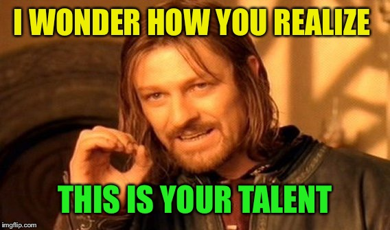 One Does Not Simply Meme | I WONDER HOW YOU REALIZE THIS IS YOUR TALENT | image tagged in memes,one does not simply | made w/ Imgflip meme maker