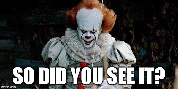 SO DID YOU SEE IT? | image tagged in it new clown,memes,bad puns | made w/ Imgflip meme maker