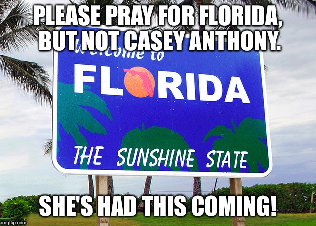 Florida | PLEASE PRAY FOR FLORIDA, BUT NOT CASEY ANTHONY. SHE'S HAD THIS COMING! | image tagged in florida | made w/ Imgflip meme maker
