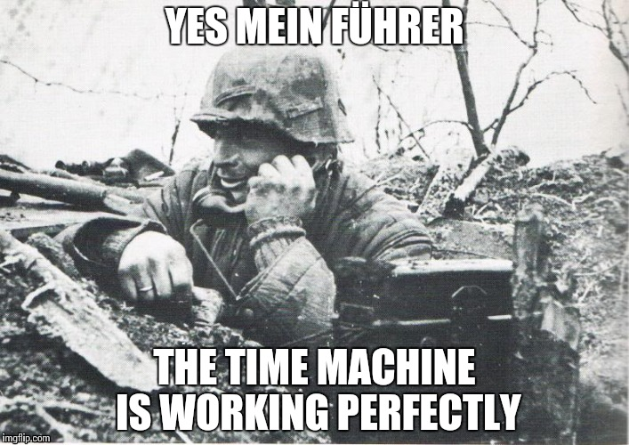 YES MEIN FÜHRER THE TIME MACHINE IS WORKING PERFECTLY | made w/ Imgflip meme maker