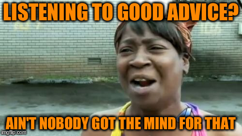Aint Nobody Got Time For That Meme | LISTENING TO GOOD ADVICE? AIN'T NOBODY GOT THE MIND FOR THAT | image tagged in memes,aint nobody got time for that | made w/ Imgflip meme maker