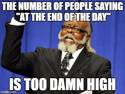 "Too Damn High Meme | THE NUMBER OF PEOPLE SAYING ""AT THE END OF THE DAY"" IS TOO DAMN HIGH 