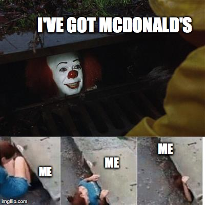 pennywise in sewer | I'VE GOT MCDONALD'S ME ME ME | image tagged in pennywise in sewer | made w/ Imgflip meme maker