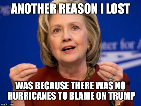 ANOTHER REASON I LOST WAS BECAUSE THERE WAS NO HURRICANES TO BLAME ON TRUMP | made w/ Imgflip meme maker