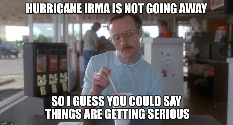 Napoleon Dynamite Pretty Serious | HURRICANE IRMA IS NOT GOING AWAY SO I GUESS YOU COULD SAY THINGS ARE GETTING SERIOUS | image tagged in napoleon dynamite pretty serious | made w/ Imgflip meme maker