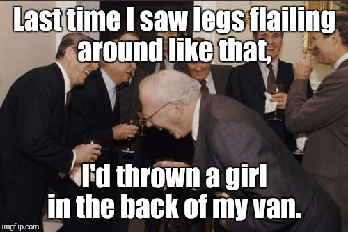 Laughing Men In Suits Meme | Last time I saw legs flailing around like that, I'd thrown a girl in the back of my van. | image tagged in memes,laughing men in suits | made w/ Imgflip meme maker