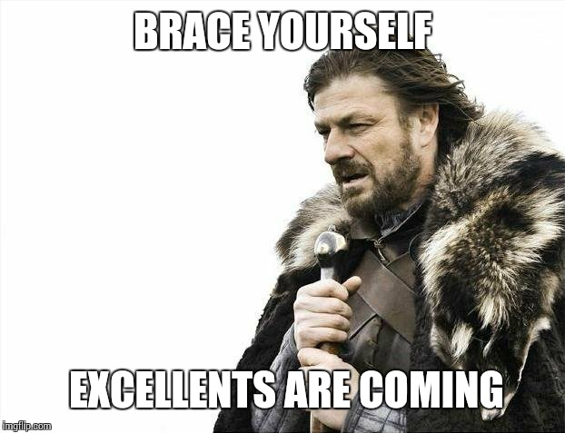 Brace Yourselves X is Coming Meme | BRACE YOURSELF EXCELLENTS ARE COMING | image tagged in memes,brace yourselves x is coming | made w/ Imgflip meme maker