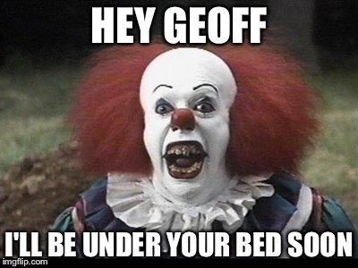 Scary Clown | HEY GEOFF I'LL BE UNDER YOUR BED SOON | image tagged in scary clown | made w/ Imgflip meme maker