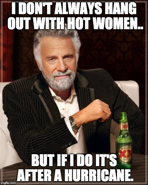 The Most Interesting Man In The World Meme | I DON'T ALWAYS HANG OUT WITH HOT WOMEN.. BUT IF I DO IT'S AFTER A HURRICANE. | image tagged in memes,the most interesting man in the world | made w/ Imgflip meme maker