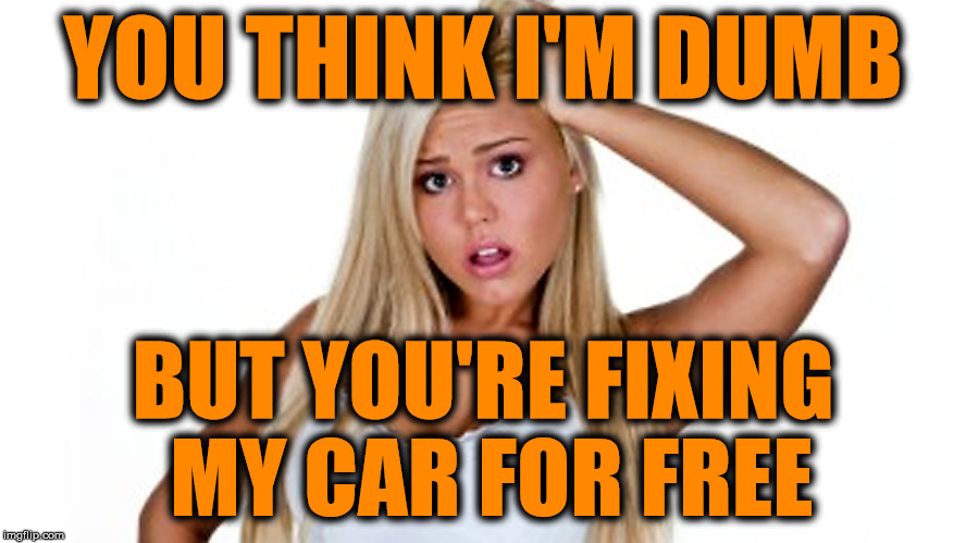 YOU THINK I'M DUMB BUT YOU'RE FIXING MY CAR FOR FREE | made w/ Imgflip meme maker