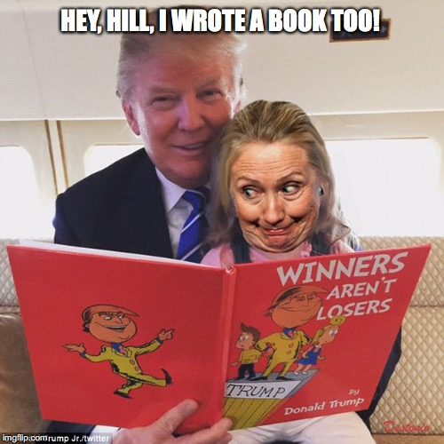 HEY, HILL, I WROTE A BOOK TOO! | image tagged in trump,hillary,what happened | made w/ Imgflip meme maker