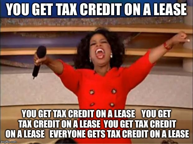 Oprah You Get A Meme | YOU GET TAX CREDIT ON A LEASE YOU GET TAX CREDIT ON A LEASE    YOU GET TAX CREDIT ON A LEASE  YOU GET TAX CREDIT ON A LEASE   EVERYONE GETS  | image tagged in memes,oprah you get a | made w/ Imgflip meme maker