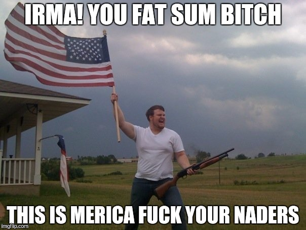 Florida's finest | IRMA! YOU FAT SUM B**CH THIS IS MERICA F**K YOUR NADERS | image tagged in hurricane irma,american flag,tornado,redneck,florida,irma | made w/ Imgflip meme maker