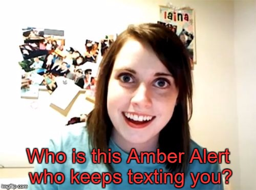 Overly Attached Girlfriend Meme | Who is this Amber Alert who keeps texting you? | image tagged in memes,overly attached girlfriend | made w/ Imgflip meme maker