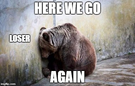 Sad Bear |  HERE WE GO; LOSER; AGAIN | image tagged in sad bear | made w/ Imgflip meme maker