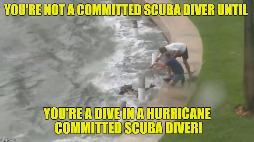 YOU'RE NOT A COMMITTED SCUBA DIVER UNTIL YOU'RE A DIVE IN A HURRICANE COMMITTED SCUBA DIVER! | image tagged in hurricanescuba | made w/ Imgflip meme maker