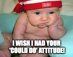 I WISH I HAD YOUR 'COULD DO' ATTITUDE! | made w/ Imgflip meme maker