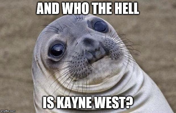 We were afraid to ask about Kim  | AND WHO THE HELL IS KAYNE WEST? | image tagged in memes,awkward moment sealion | made w/ Imgflip meme maker