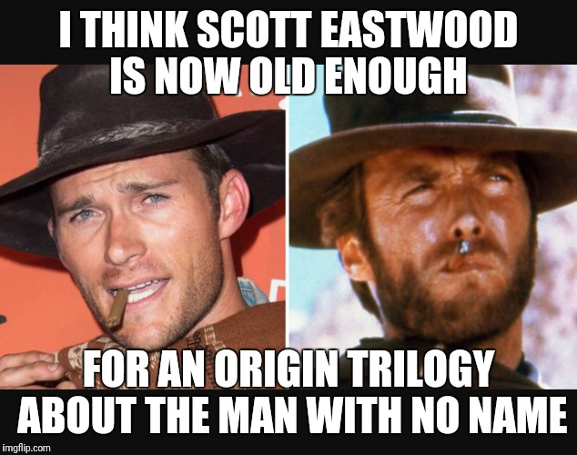 I THINK SCOTT EASTWOOD IS NOW OLD ENOUGH FOR AN ORIGIN TRILOGY ABOUT THE MAN WITH NO NAME | image tagged in clint eastwood,western | made w/ Imgflip meme maker