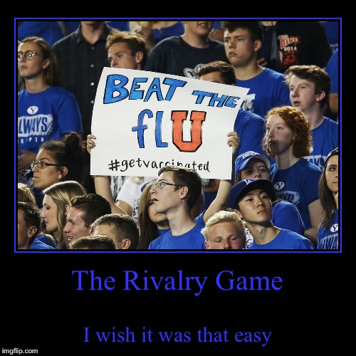 No cure for the common cold | The Rivalry Game | I wish it was that easy | image tagged in demotivationals,byu,utah,flu,vaccination,college football | made w/ Imgflip demotivational maker