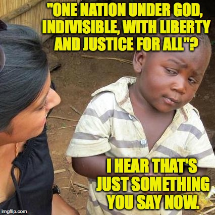 "You can see why he'd be skeptical. | ""ONE NATION UNDER GOD, INDIVISIBLE, WITH LIBERTY AND JUSTICE FOR ALL""? I HEAR THAT'S JUST SOMETHING YOU SAY NOW. 
